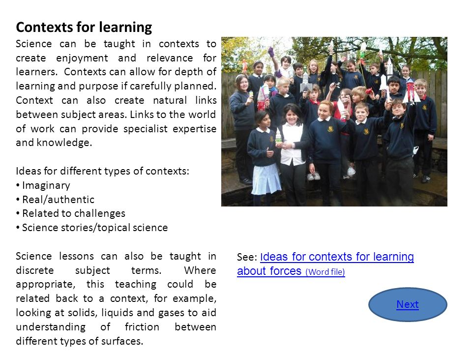 Contexts for learning Science can be taught in contexts to create enjoyment and relevance for learners. Contexts can allow for depth of learning and p