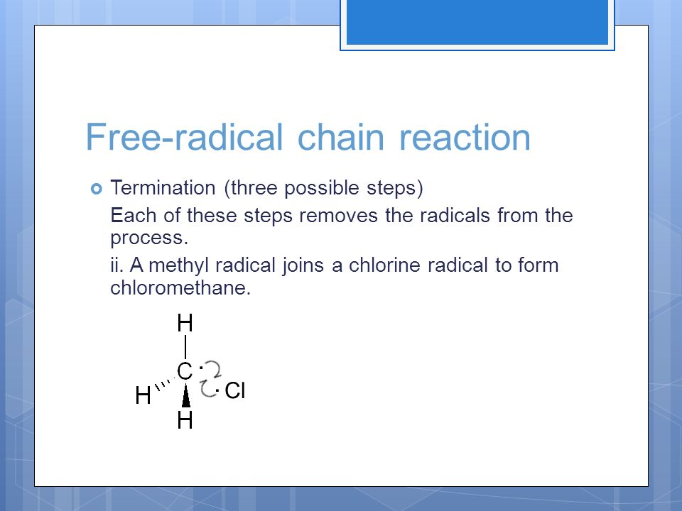 Free-radical chain reaction Termination (three possible steps) Each of these steps removes the radicals from the process. ii. A methyl radical joins a