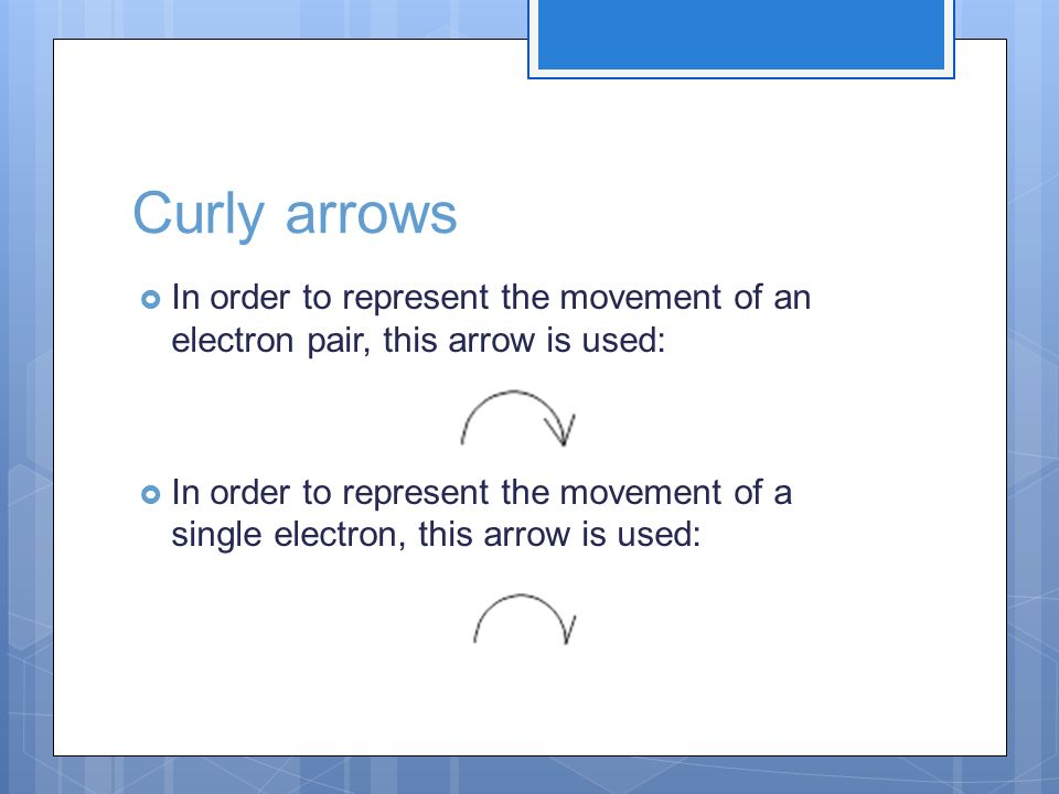 Curly arrows In order to represent the movement of an electron pair, this arrow is used: In order to represent the movement of a single electron, this
