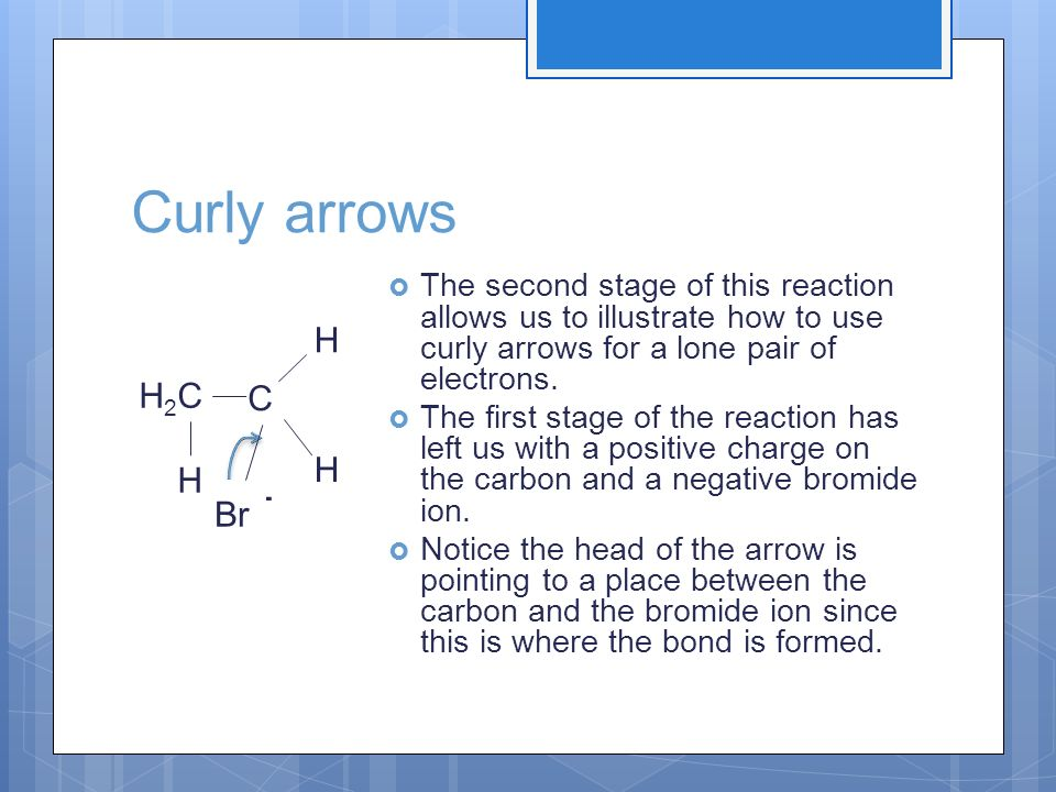 Curly arrows H2CH2C H The second stage of this reaction allows us to illustrate how to use curly arrows for a lone pair of electrons. The first stage