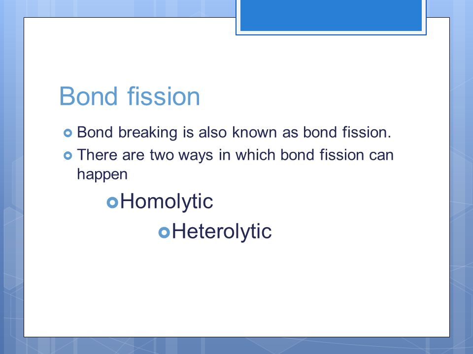 Bond fission Bond breaking is also known as bond fission. There are two ways in which bond fission can happen Homolytic Heterolytic