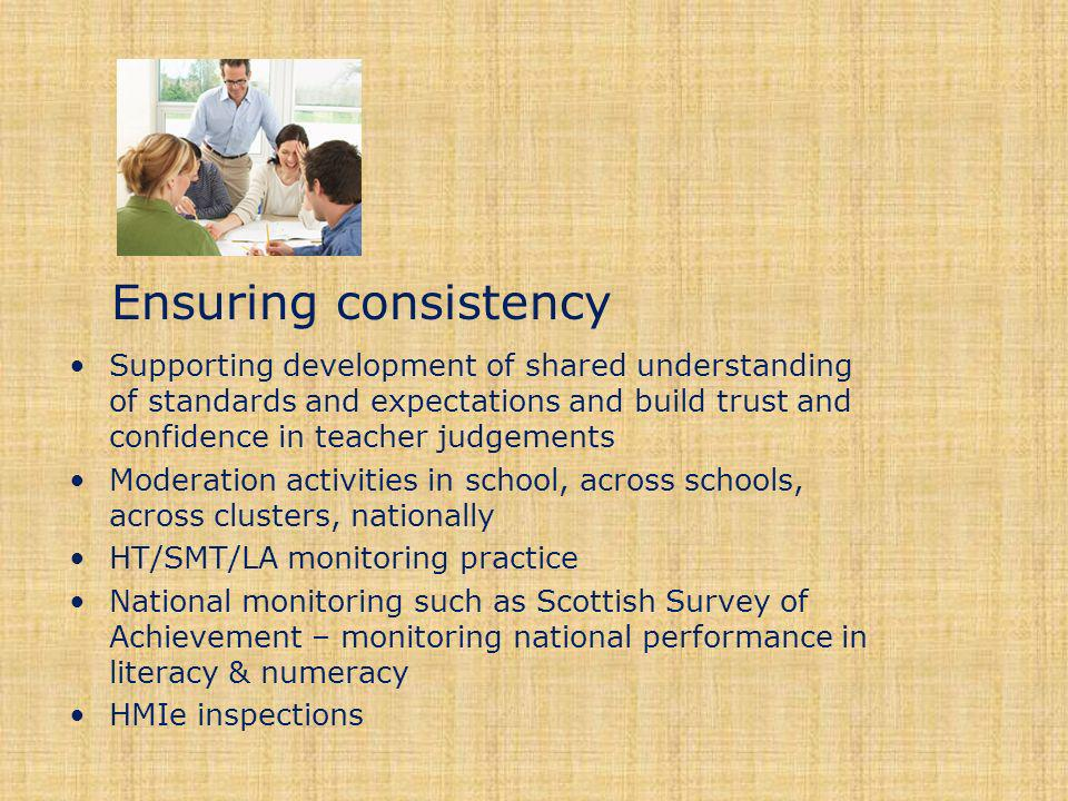 Ensuring consistency Supporting development of shared understanding of standards and expectations and build trust and confidence in teacher judgements Moderation activities in school, across schools, across clusters, nationally HT/SMT/LA monitoring practice National monitoring such as Scottish Survey of Achievement – monitoring national performance in literacy & numeracy HMIe inspections