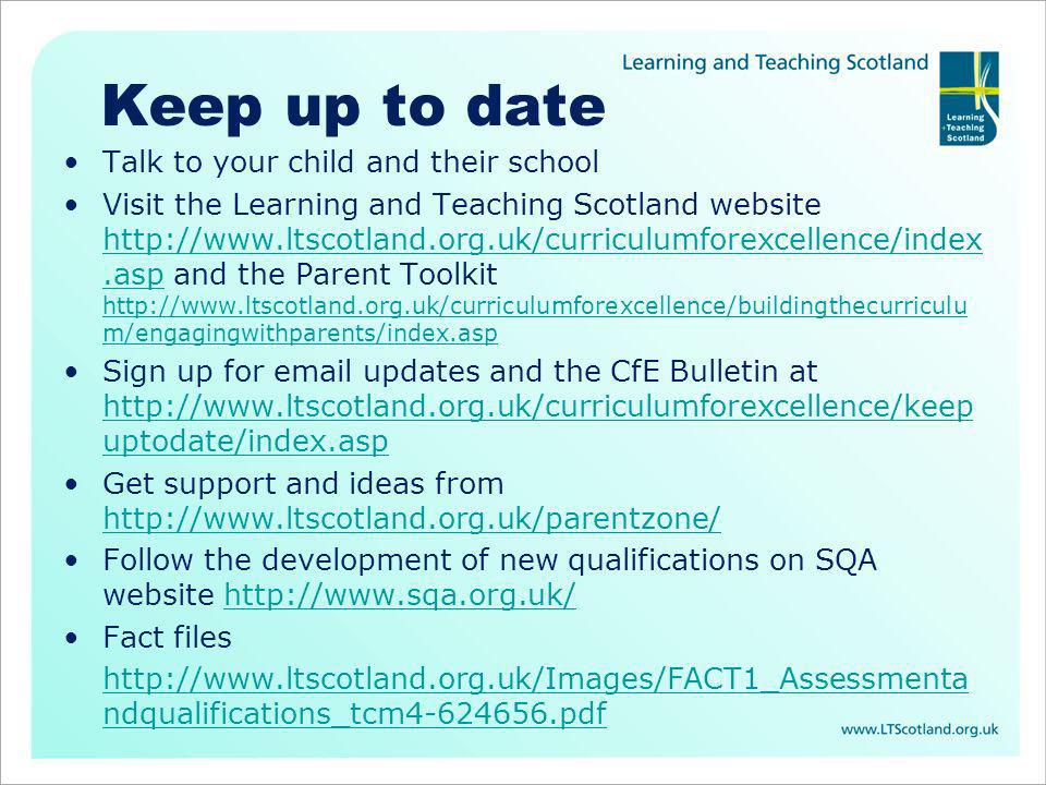 Keep up to date Talk to your child and their school Visit the Learning and Teaching Scotland website http://www.ltscotland.org.uk/curriculumforexcellence/index.asp and the Parent Toolkit http://www.ltscotland.org.uk/curriculumforexcellence/buildingthecurriculu m/engagingwithparents/index.asp http://www.ltscotland.org.uk/curriculumforexcellence/index.asp http://www.ltscotland.org.uk/curriculumforexcellence/buildingthecurriculu m/engagingwithparents/index.asp Sign up for email updates and the CfE Bulletin at http://www.ltscotland.org.uk/curriculumforexcellence/keep uptodate/index.asp http://www.ltscotland.org.uk/curriculumforexcellence/keep uptodate/index.asp Get support and ideas from http://www.ltscotland.org.uk/parentzone/ http://www.ltscotland.org.uk/parentzone/ Follow the development of new qualifications on SQA website http://www.sqa.org.uk/http://www.sqa.org.uk/ Fact files http://www.ltscotland.org.uk/Images/FACT1_Assessmenta ndqualifications_tcm4-624656.pdf