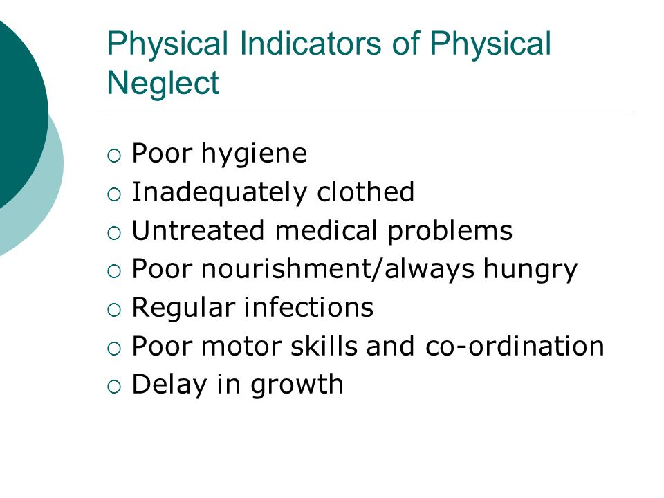 Physical Indicators of Physical Neglect Poor hygiene Inadequately clothed Untreated medical problems Poor nourishment/always hungry Regular infections