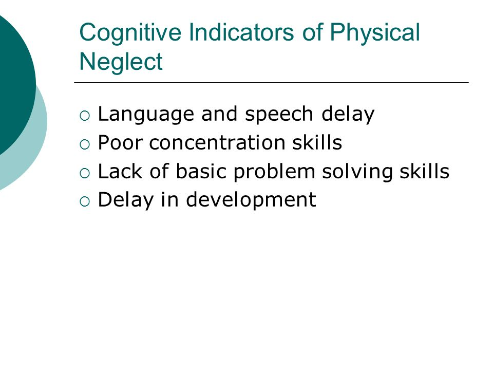 Cognitive Indicators of Physical Neglect Language and speech delay Poor concentration skills Lack of basic problem solving skills Delay in development