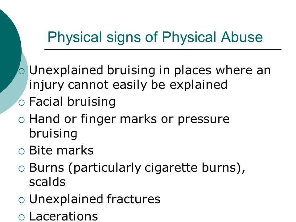 Physical signs of Physical Abuse Unexplained bruising in places where an injury cannot easily be explained Facial bruising Hand or finger marks or pre