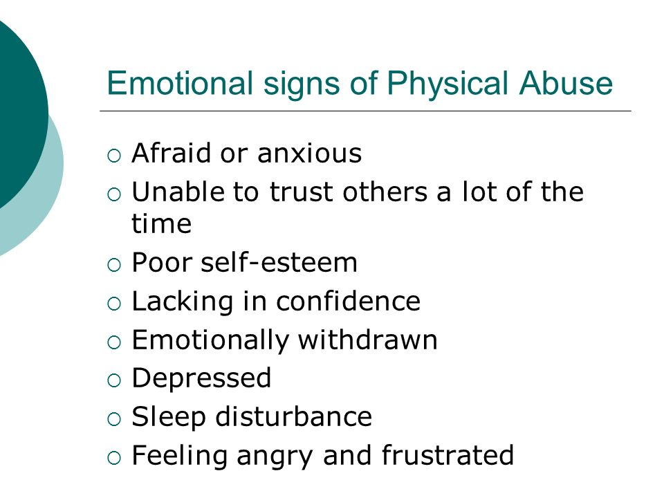 Emotional signs of Physical Abuse Afraid or anxious Unable to trust others a lot of the time Poor self-esteem Lacking in confidence Emotionally withdr