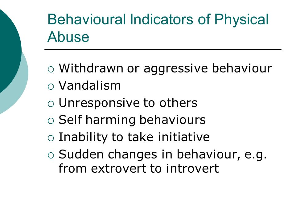 Behavioural Indicators of Physical Abuse Withdrawn or aggressive behaviour Vandalism Unresponsive to others Self harming behaviours Inability to take