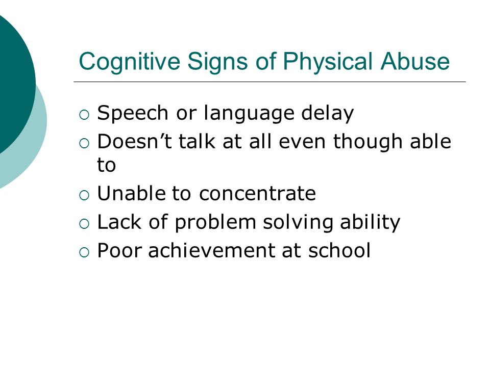 Cognitive Signs of Physical Abuse Speech or language delay Doesnt talk at all even though able to Unable to concentrate Lack of problem solving abilit