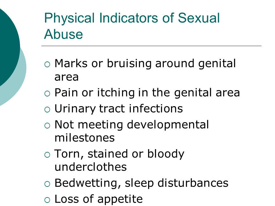 Physical Indicators of Sexual Abuse Marks or bruising around genital area Pain or itching in the genital area Urinary tract infections Not meeting dev