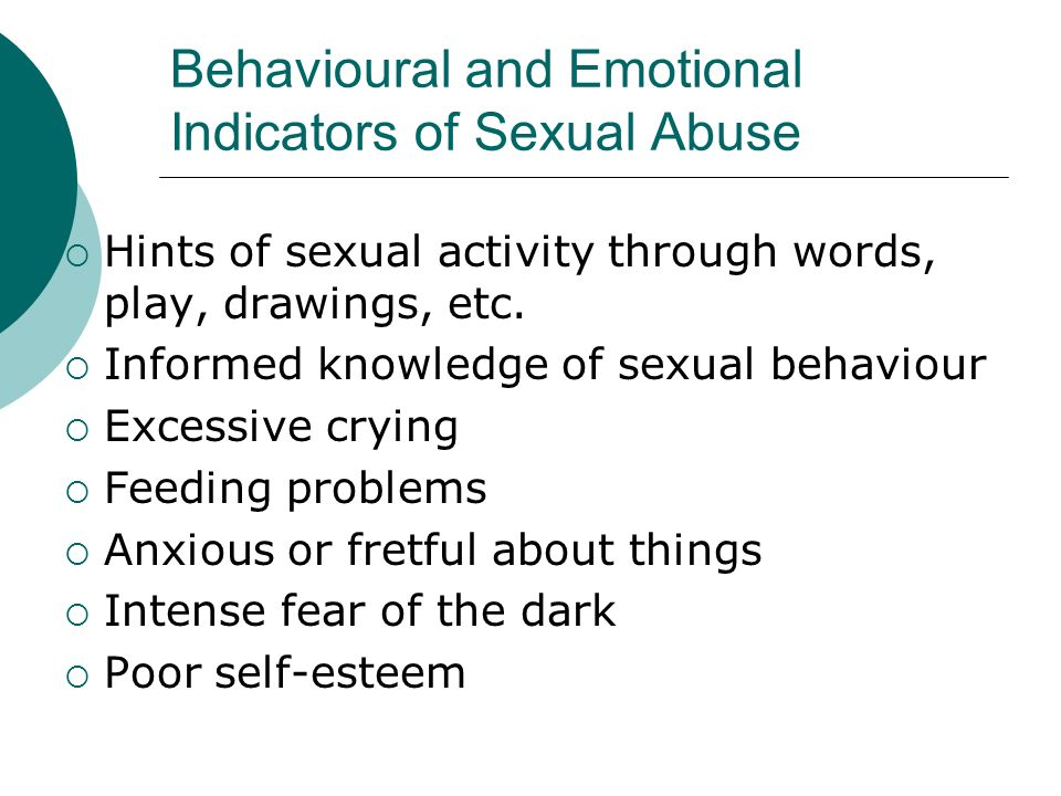 Behavioural and Emotional Indicators of Sexual Abuse Hints of sexual activity through words, play, drawings, etc. Informed knowledge of sexual behavio