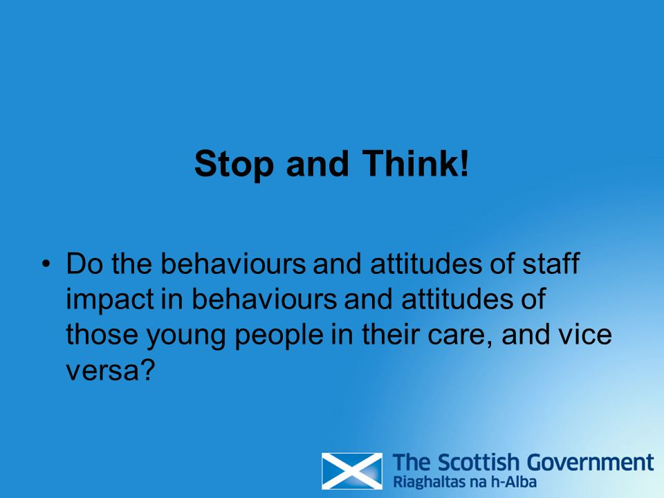 Stop and Think! Do the behaviours and attitudes of staff impact in behaviours and attitudes of those young people in their care, and vice versa?