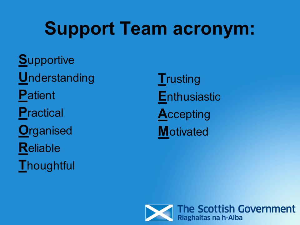 Support Team acronym: S upportive U nderstanding P atient P ractical O rganised R eliable T houghtful T rusting E nthusiastic A ccepting M otivated