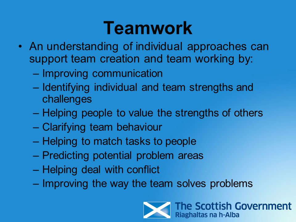 Teamwork An understanding of individual approaches can support team creation and team working by: –Improving communication –Identifying individual and