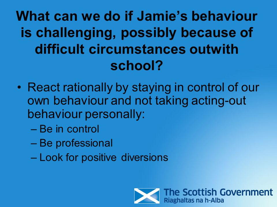 What can we do if Jamies behaviour is challenging, possibly because of difficult circumstances outwith school? React rationally by staying in control