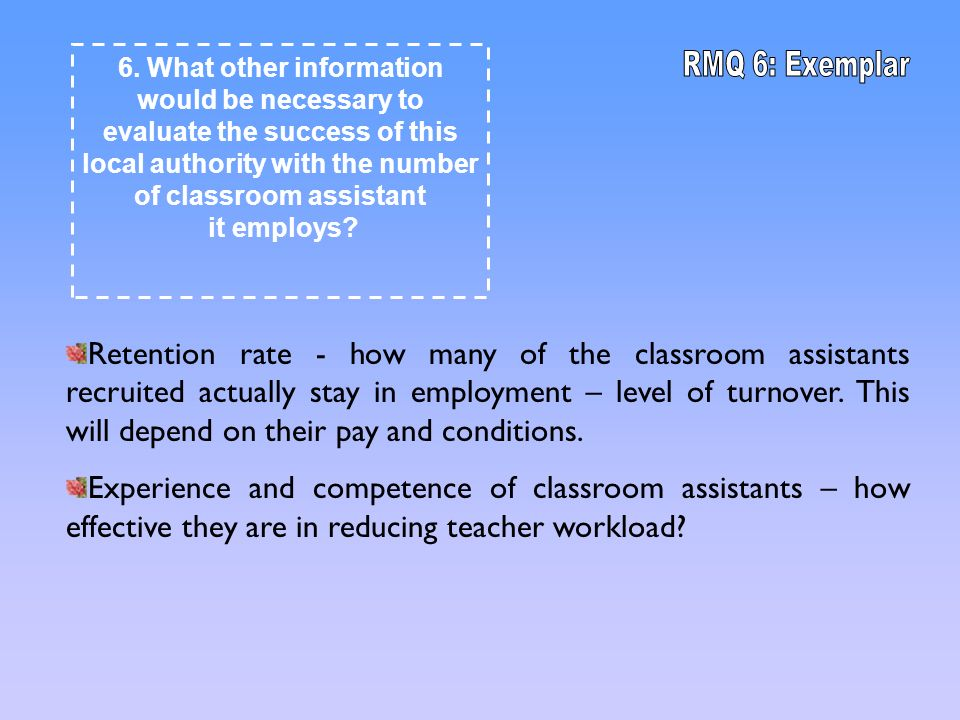 Retention rate - how many of the classroom assistants recruited actually stay in employment – level of turnover.