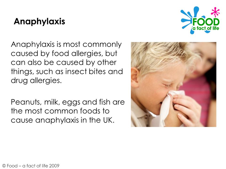 © Food – a fact of life 2009 Anaphylaxis Anaphylaxis is most commonly caused by food allergies, but can also be caused by other things, such as insect