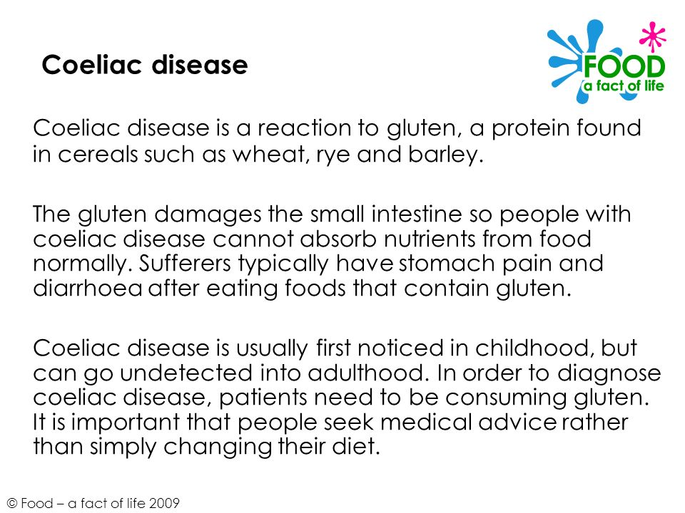 © Food – a fact of life 2009 Coeliac disease Coeliac disease is a reaction to gluten, a protein found in cereals such as wheat, rye and barley. The gl