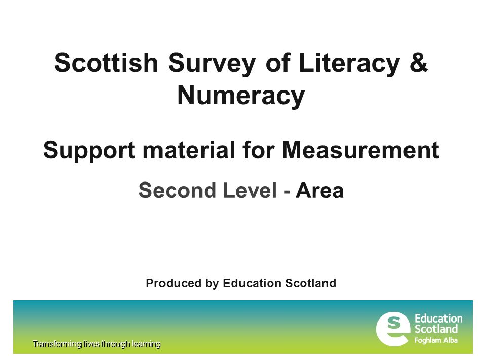 Transforming lives through learning Scottish Survey of Literacy & Numeracy Transforming lives through learning Support material for Measurement Second Level - Area Produced by Education Scotland