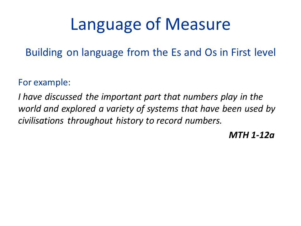 Language of Measure Building on language from the Es and Os in First level For example: I have discussed the important part that numbers play in the world and explored a variety of systems that have been used by civilisations throughout history to record numbers.
