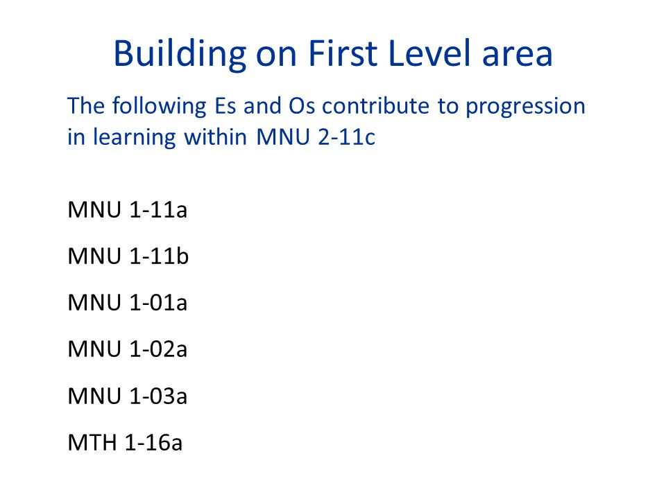 Building on First Level area The following Es and Os contribute to progression in learning within MNU 2-11c MNU 1-11a MNU 1-11b MNU 1-01a MNU 1-02a MN