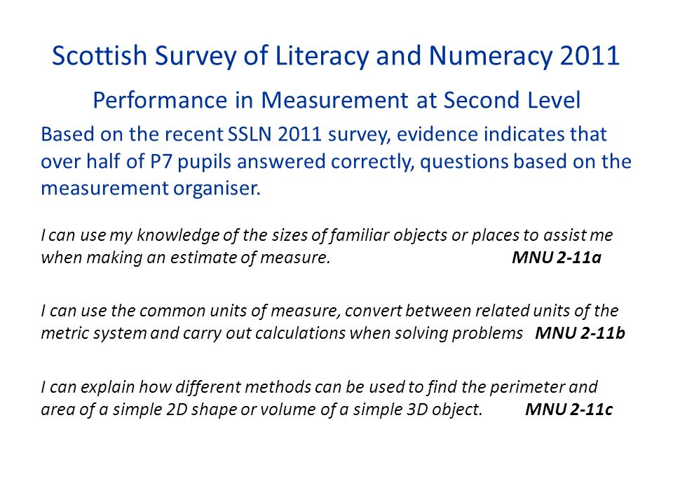 Scottish Survey of Literacy and Numeracy 2011 Performance in Measurement at Second Level Based on the recent SSLN 2011 survey, evidence indicates that