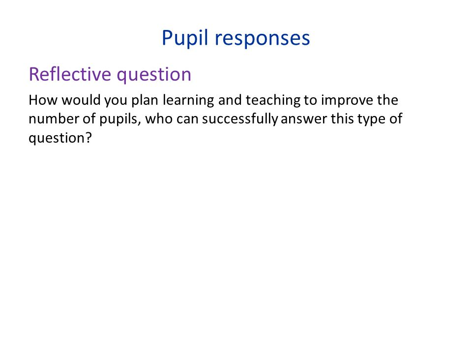 Pupil responses Reflective question How would you plan learning and teaching to improve the number of pupils, who can successfully answer this type of question