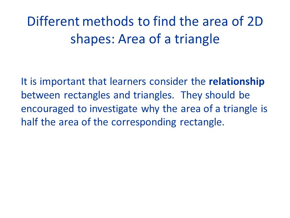 Different methods to find the area of 2D shapes: Area of a triangle It is important that learners consider the relationship between rectangles and triangles.