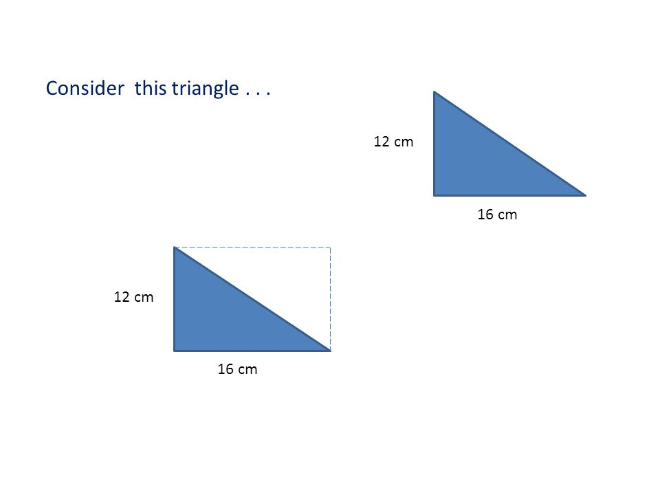 Consider this triangle... 12 cm 16 cm 12 cm 16 cm