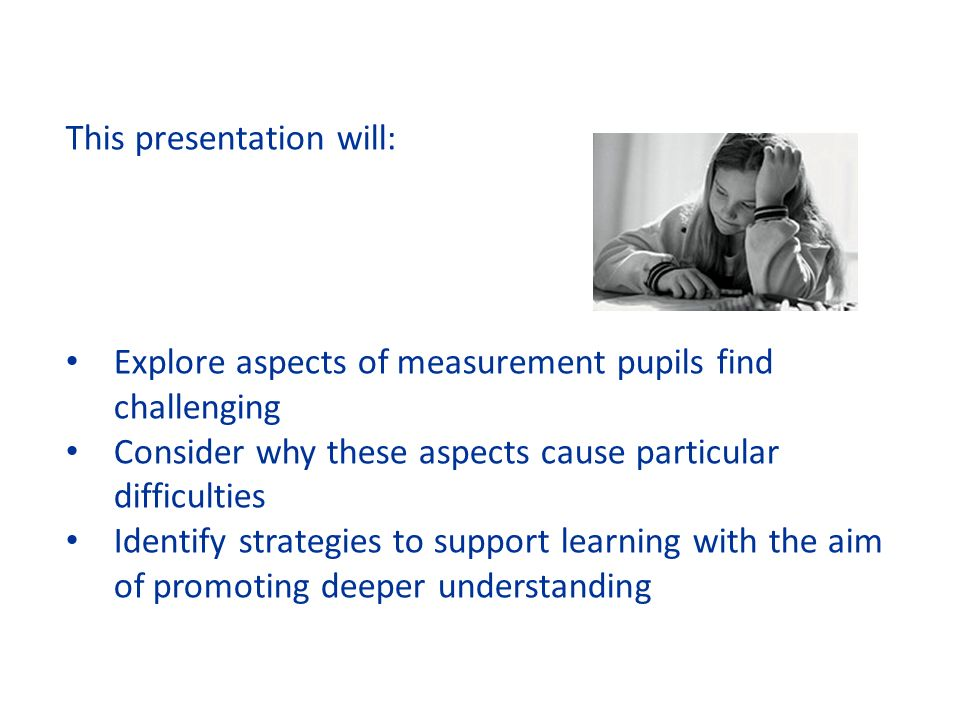 This presentation will: Explore aspects of measurement pupils find challenging Consider why these aspects cause particular difficulties Identify strategies to support learning with the aim of promoting deeper understanding