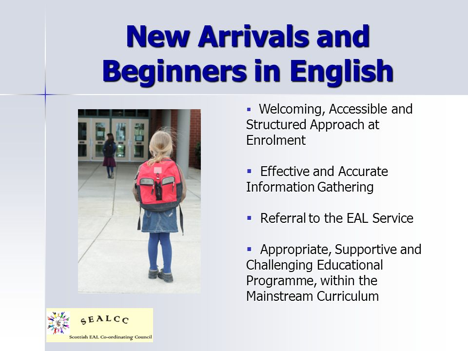 New Arrivals and Beginners in English Welcoming, Accessible and Structured Approach at Enrolment Welcoming, Accessible and Structured Approach at Enrolment Effective and Accurate Information Gathering Effective and Accurate Information Gathering Referral to the EAL Service Referral to the EAL Service Appropriate, Supportive and Challenging Educational Programme, within the Mainstream Curriculum Appropriate, Supportive and Challenging Educational Programme, within the Mainstream Curriculum