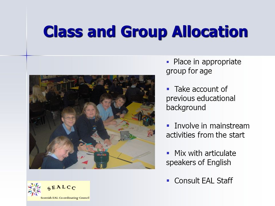 Class and Group Allocation Place in appropriate group for age Place in appropriate group for age Take account of previous educational background Take account of previous educational background Involve in mainstream activities from the start Involve in mainstream activities from the start Mix with articulate speakers of English Mix with articulate speakers of English Consult EAL Staff Consult EAL Staff