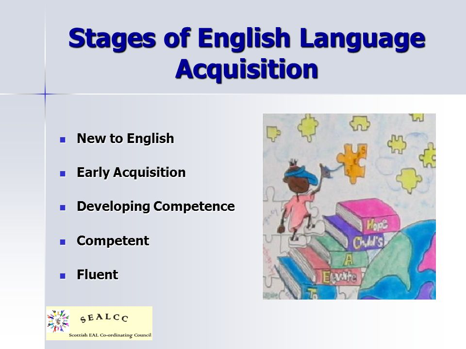 Stages of English Language Acquisition New to English New to English Early Acquisition Early Acquisition Developing Competence Developing Competence C