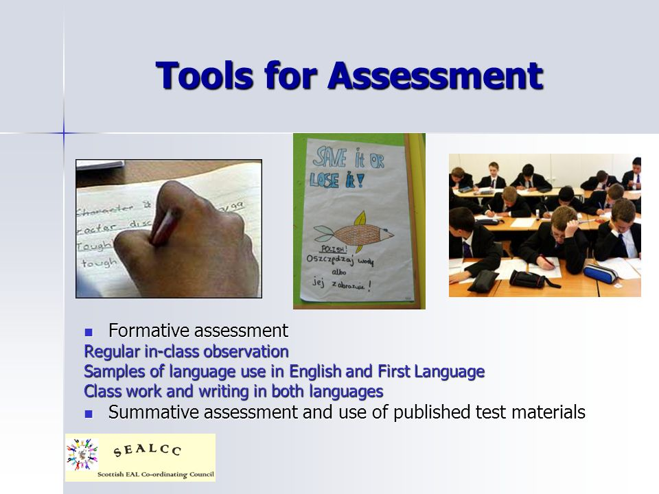 Tools for Assessment Formative assessment Formative assessment Regular in-class observation Samples of language use in English and First Language Class work and writing in both languages Summative assessment and use of published test materials Summative assessment and use of published test materials