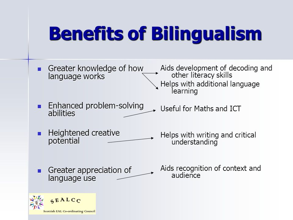 Benefits of Bilingualism Greater knowledge of how language works Greater knowledge of how language works Enhanced problem-solving abilities Enhanced p