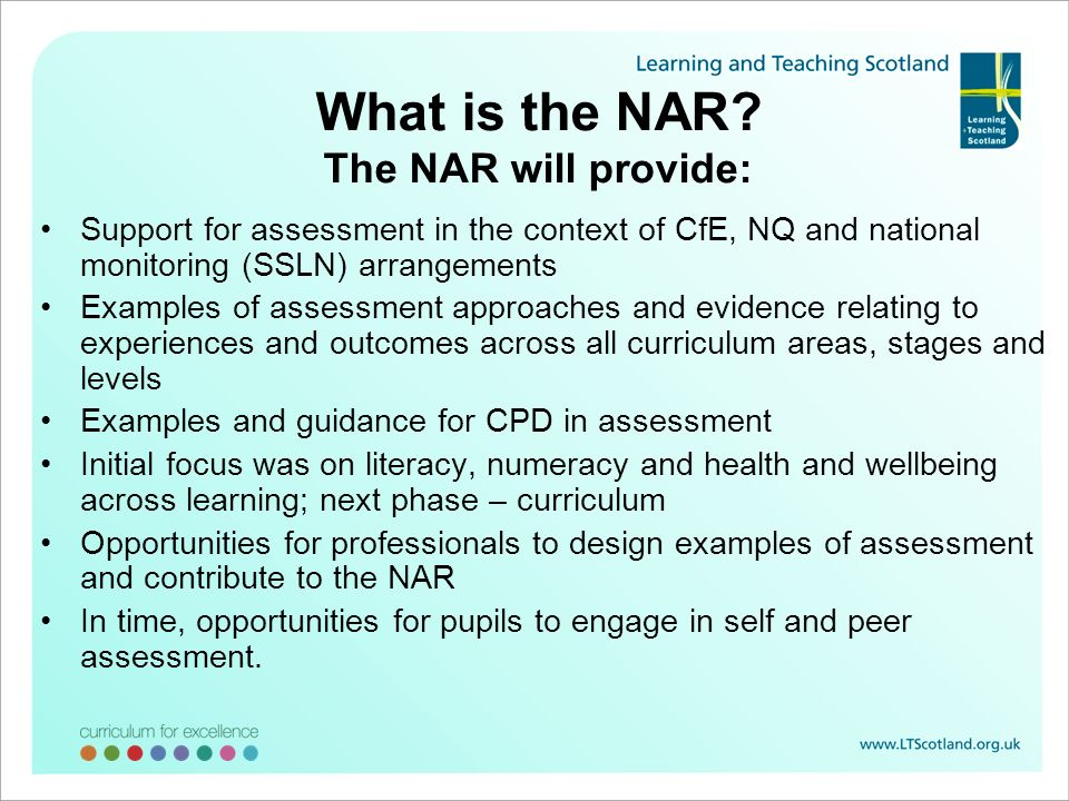What is the NAR? The NAR will provide: Support for assessment in the context of CfE, NQ and national monitoring (SSLN) arrangements Examples of assess