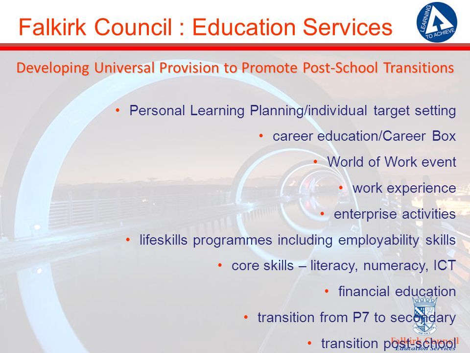 Falkirk Council : Education Services Developing Universal Provision to Promote Post-School Transitions Personal Learning Planning/individual target setting career education/Career Box World of Work event work experience enterprise activities lifeskills programmes including employability skills core skills – literacy, numeracy, ICT financial education transition from P7 to secondary transition post-school