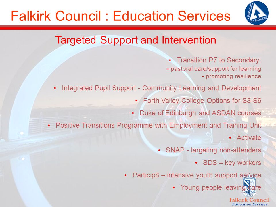 Falkirk Council : Education Services Targeted Support and Intervention Transition P7 to Secondary: - pastoral care/support for learning - promoting resilience Integrated Pupil Support - Community Learning and Development Forth Valley College Options for S3-S6 Duke of Edinburgh and ASDAN courses Positive Transitions Programme with Employment and Training Unit Activate SNAP - targeting non-attenders SDS – key workers Particip8 – intensive youth support service Young people leaving care