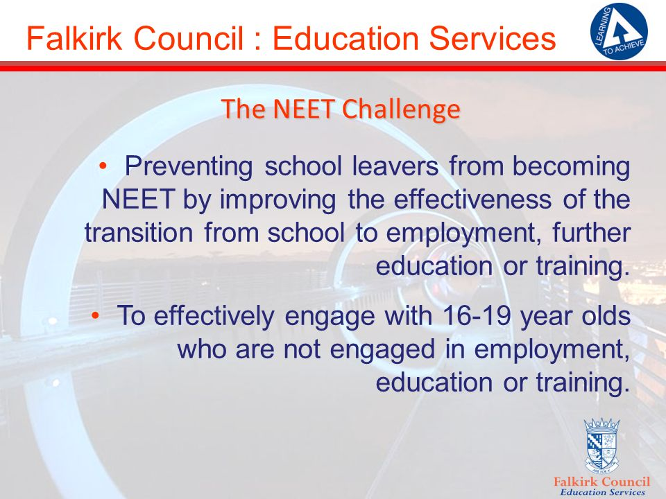 Falkirk Council : Education Services The NEET Challenge Preventing school leavers from becoming NEET by improving the effectiveness of the transition from school to employment, further education or training.
