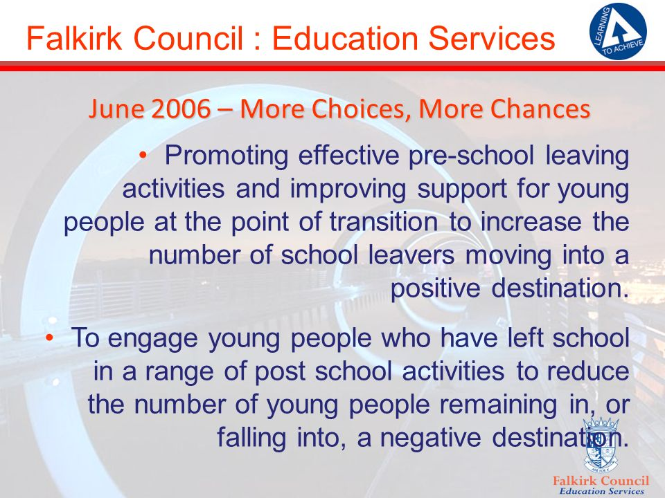 Falkirk Council : Education Services June 2006 – More Choices, More Chances Promoting effective pre-school leaving activities and improving support for young people at the point of transition to increase the number of school leavers moving into a positive destination.