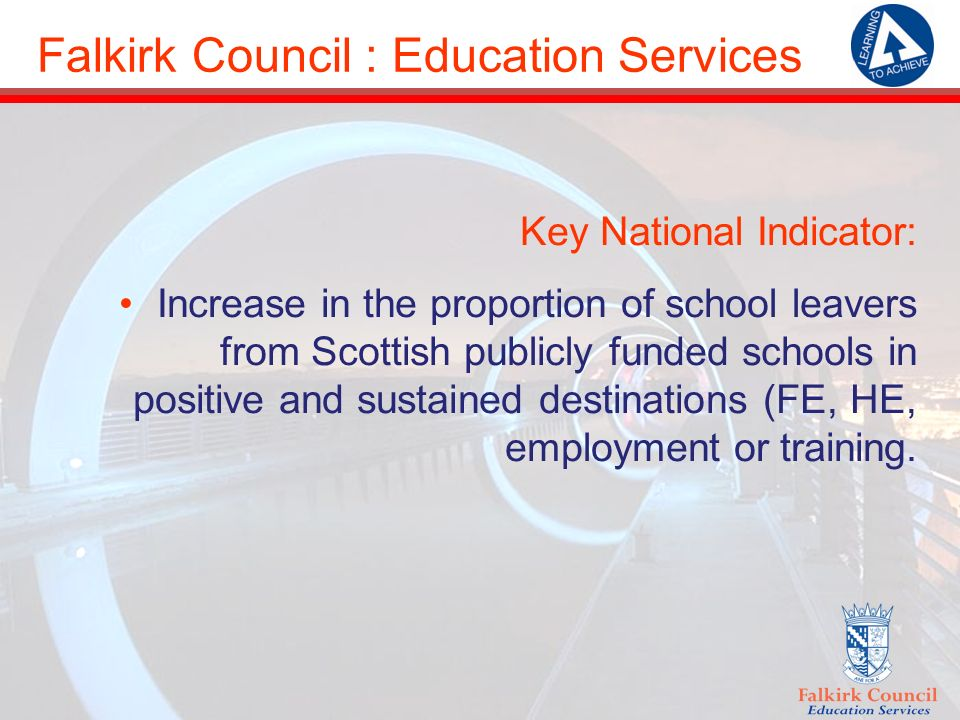 Falkirk Council : Education Services Key National Indicator: Increase in the proportion of school leavers from Scottish publicly funded schools in positive and sustained destinations (FE, HE, employment or training.