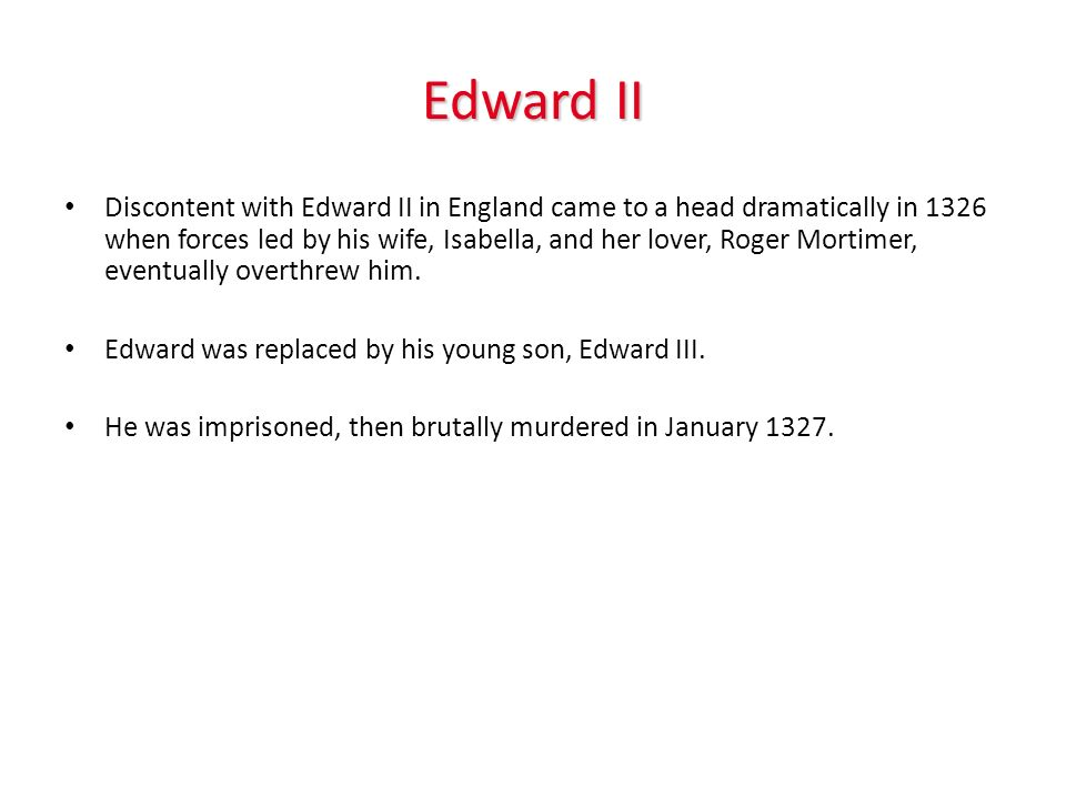 Edward II Discontent with Edward II in England came to a head dramatically in 1326 when forces led by his wife, Isabella, and her lover, Roger Mortime