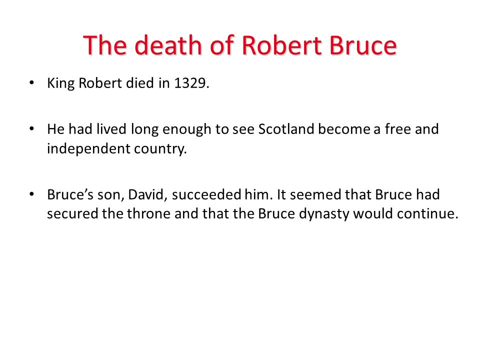 The death of Robert Bruce King Robert died in 1329. He had lived long enough to see Scotland become a free and independent country. Bruces son, David,