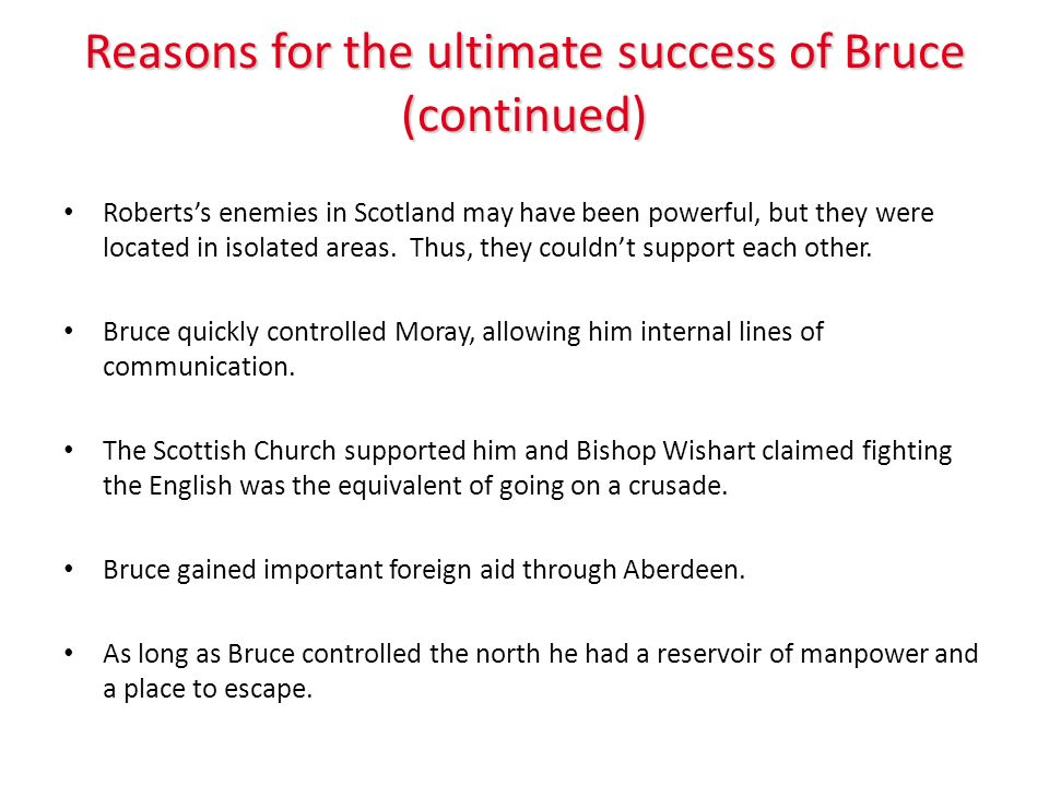 Reasons for the ultimate success of Bruce (continued) Robertss enemies in Scotland may have been powerful, but they were located in isolated areas. Th