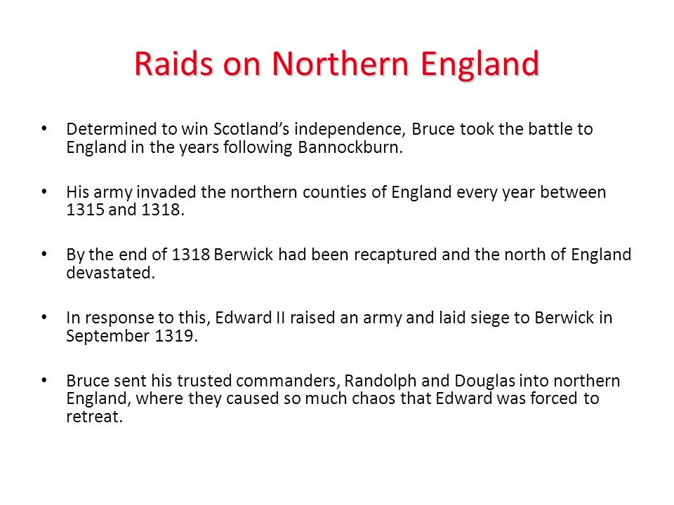 Raids on Northern England Determined to win Scotlands independence, Bruce took the battle to England in the years following Bannockburn. His army inva