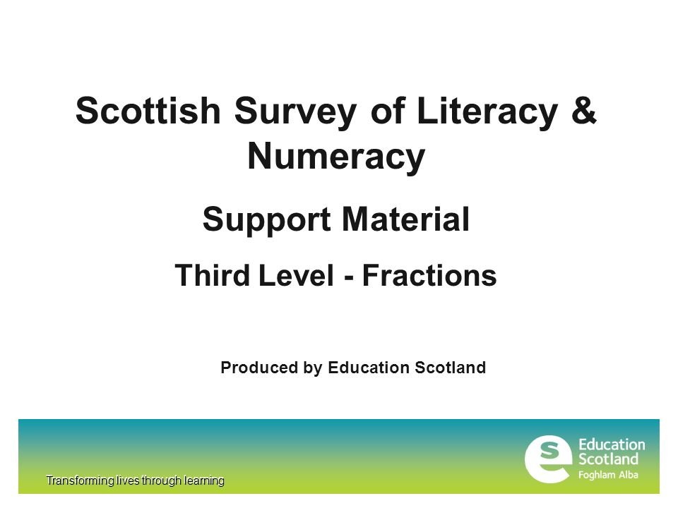 Transforming lives through learning Scottish Survey of Literacy & Numeracy Support Material Third Level - Fractions Produced by Education Scotland Transforming lives through learning