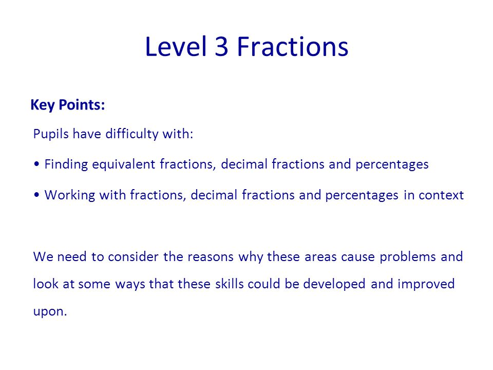 Pupils have difficulty with: Finding equivalent fractions, decimal fractions and percentages Working with fractions, decimal fractions and percentages in context We need to consider the reasons why these areas cause problems and look at some ways that these skills could be developed and improved upon.