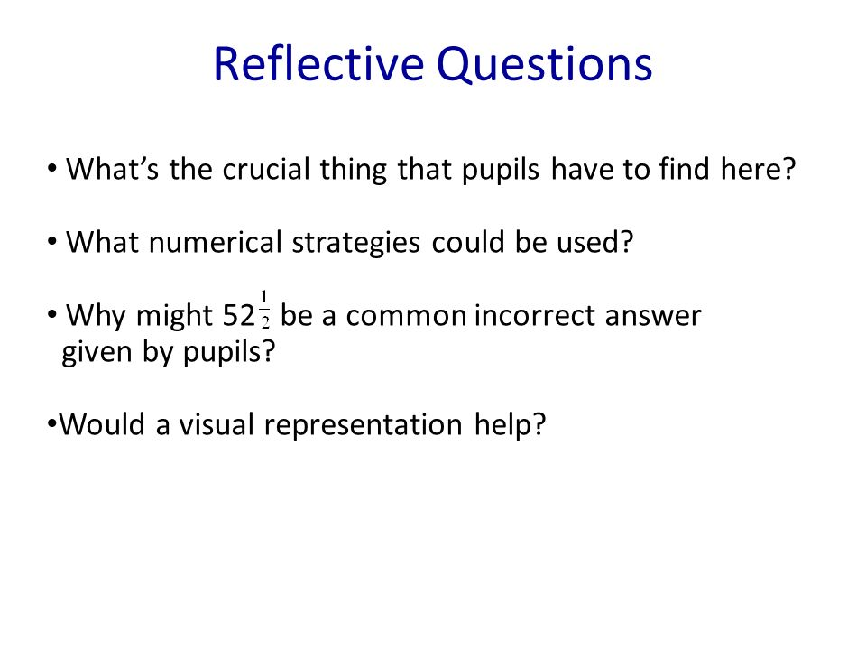 Reflective Questions Whats the crucial thing that pupils have to find here? What numerical strategies could be used? Why might 52 be a common incorrec