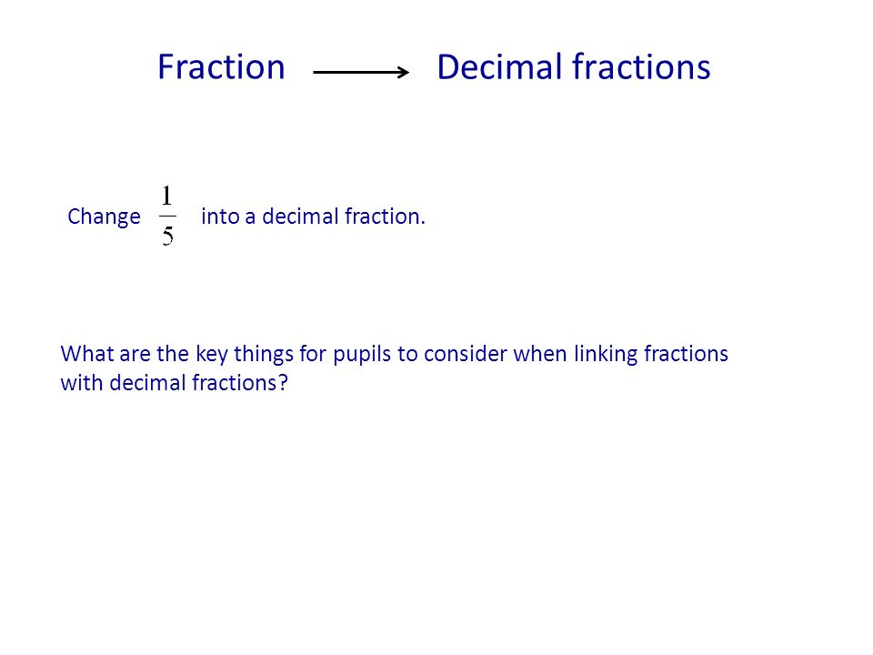 What are the key things for pupils to consider when linking fractions with decimal fractions? Change into a decimal fraction. Decimal fractions Fracti