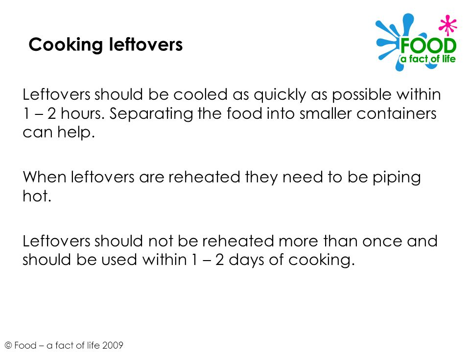 © Food – a fact of life 2009 Cooking leftovers Leftovers should be cooled as quickly as possible within 1 – 2 hours. Separating the food into smaller